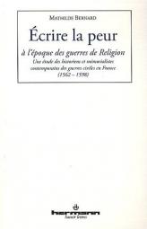 Ecrire la peur à l'époque des guerres de Religion: Une étude des historiens et mémorialistes contemporains des guerres civiles en France (1562-1598), par Mathilde Bernard